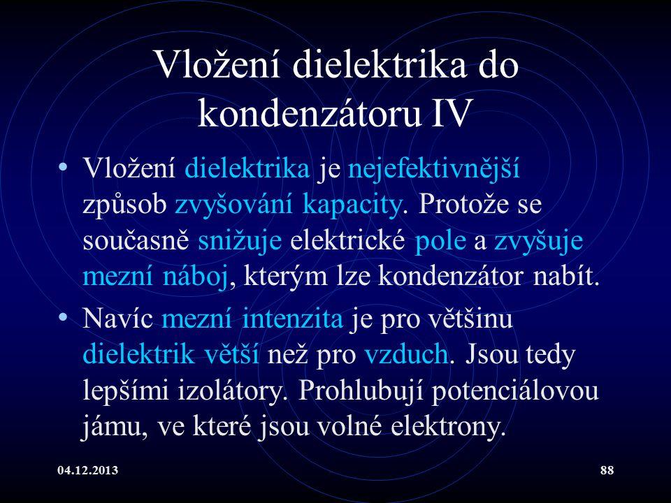04.12.201388 Vložení dielektrika do kondenzátoru IV Vložení dielektrika je nejefektivnější způsob zvyšování kapacity. Protože se současně snižuje elek