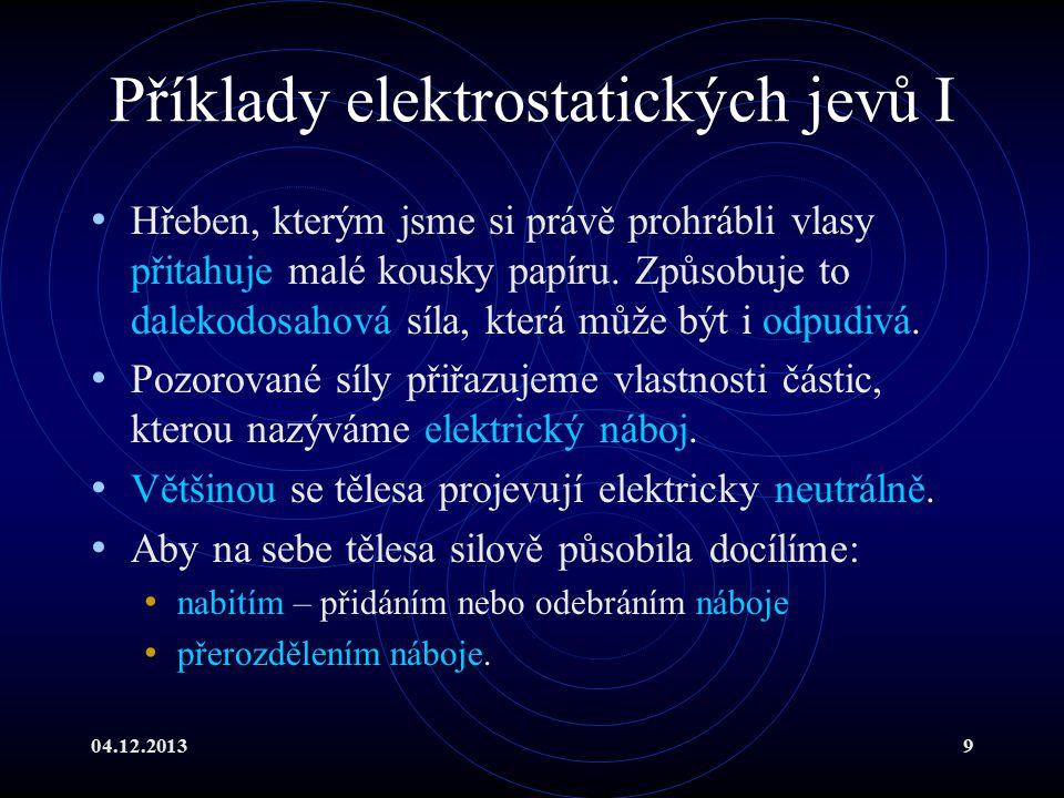 04.12.20139 Příklady elektrostatických jevů I Hřeben, kterým jsme si právě prohrábli vlasy přitahuje malé kousky papíru. Způsobuje to dalekodosahová s