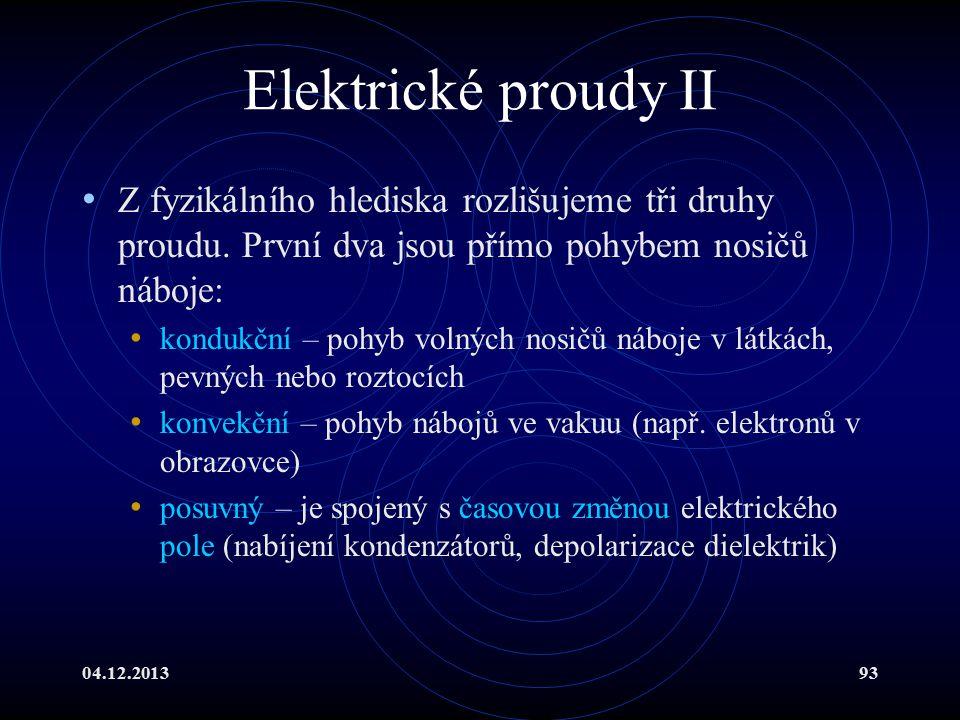 04.12.201393 Elektrické proudy II Z fyzikálního hlediska rozlišujeme tři druhy proudu. První dva jsou přímo pohybem nosičů náboje: kondukční – pohyb v