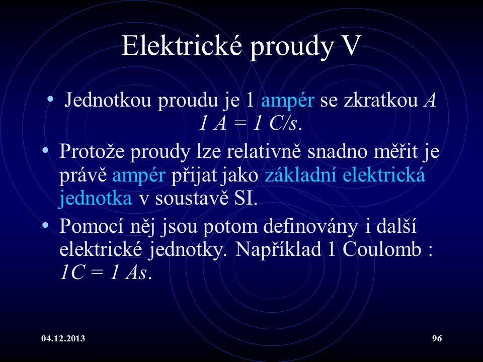 04.12.201396 Elektrické proudy V Jednotkou proudu je 1 ampér se zkratkou A 1 A = 1 C/s. Protože proudy lze relativně snadno měřit je právě ampér přija