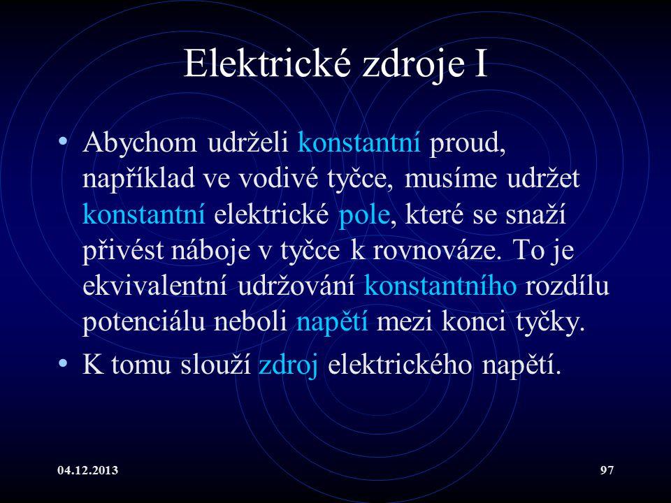 04.12.201397 Elektrické zdroje I Abychom udrželi konstantní proud, například ve vodivé tyčce, musíme udržet konstantní elektrické pole, které se snaží