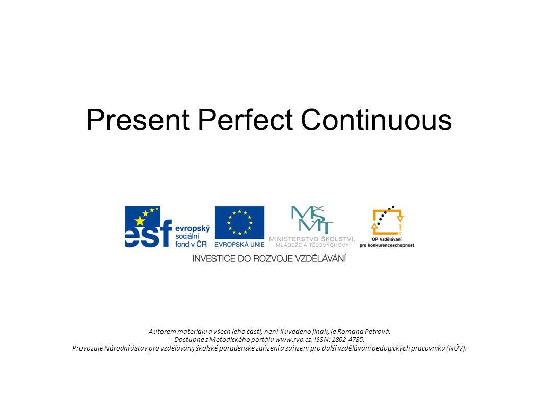 Present Perfect Continuous Autorem materiálu a všech jeho částí, není-li uvedeno jinak, je Romana Petrová. Dostupné z Metodického portálu www.rvp.cz,
