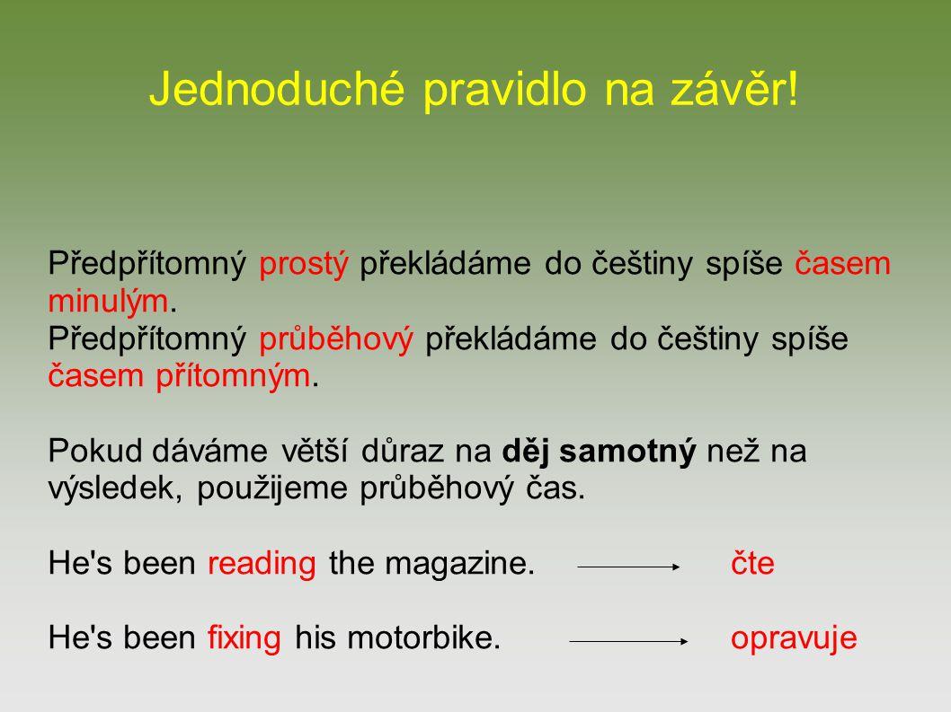 Předpřítomný prostý překládáme do češtiny spíše časem minulým. Předpřítomný průběhový překládáme do češtiny spíše časem přítomným. Pokud dáváme větší