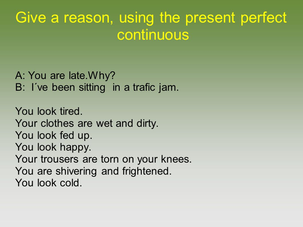 Give a reason, using the present perfect continuous A: You are late.Why? B: I´ve been sitting in a trafic jam. You look tired. Your clothes are wet an