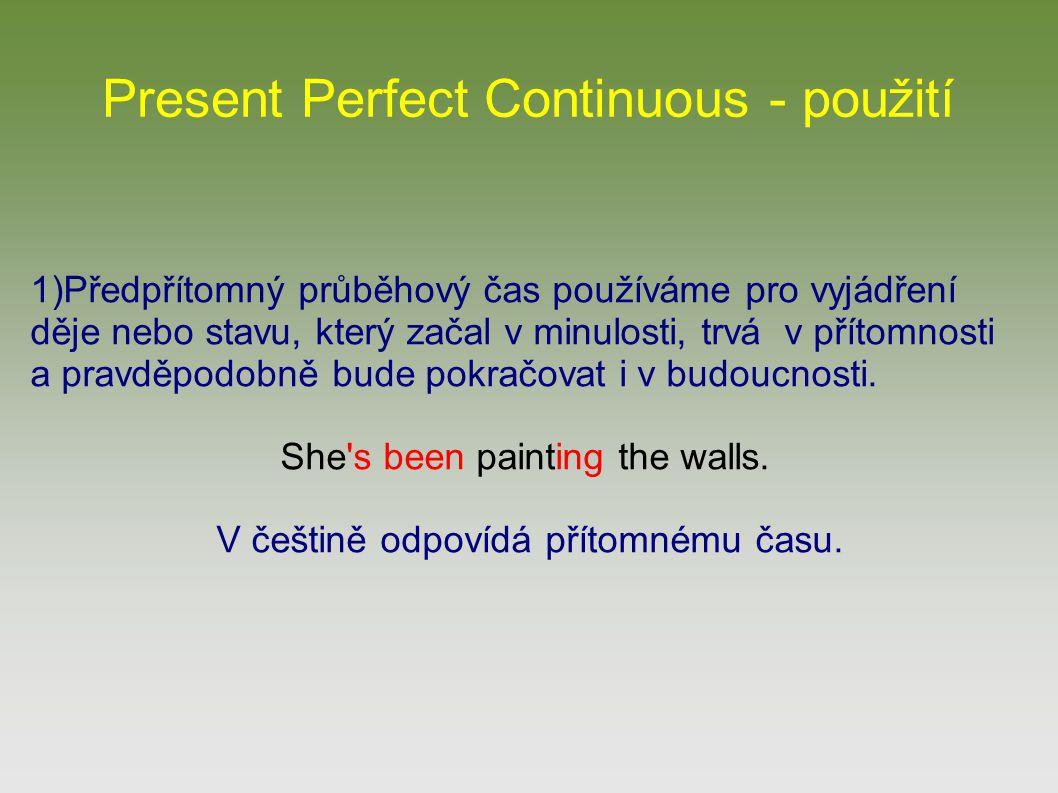 Present Perfect Continuous - použití 1)Předpřítomný průběhový čas používáme pro vyjádření děje nebo stavu, který začal v minulosti, trvá v přítomnosti