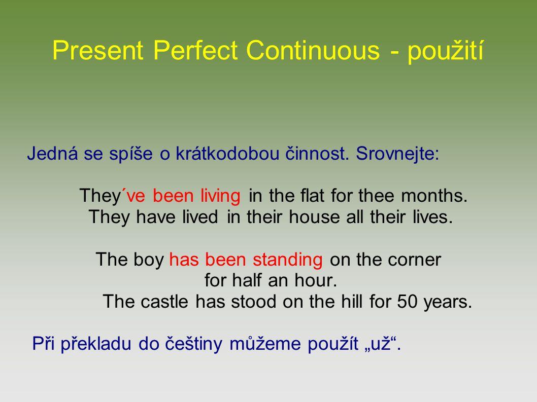 Present Perfect Continuous - použití Jedná se spíše o krátkodobou činnost. Srovnejte: They´ve been living in the flat for thee months. They have lived
