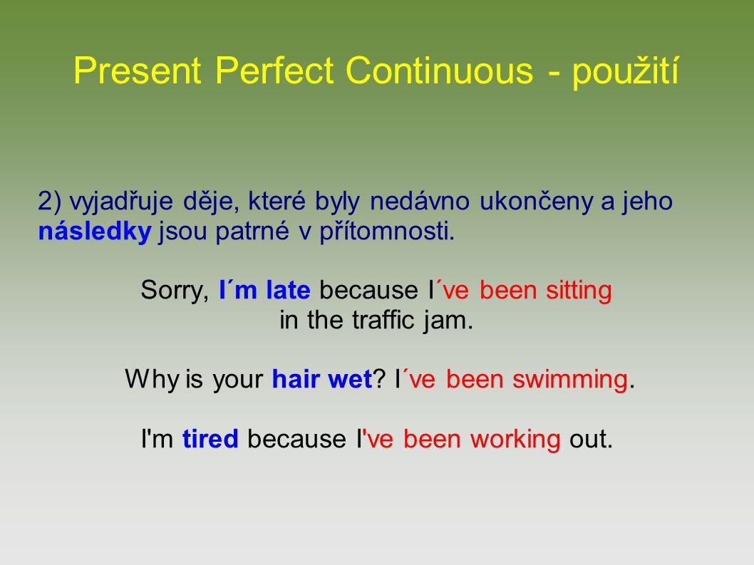 Present Perfect Continuous - použití 2) vyjadřuje děje, které byly nedávno ukončeny a jeho následky jsou patrné v přítomnosti. Sorry, I´m late because