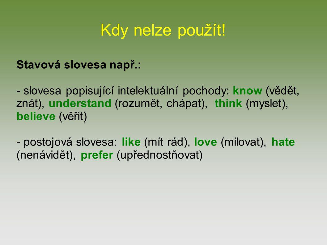 Kdy nelze použít! Stavová slovesa např.: - slovesa popisující intelektuální pochody: know (vědět, znát), understand (rozumět, chápat), think (myslet),