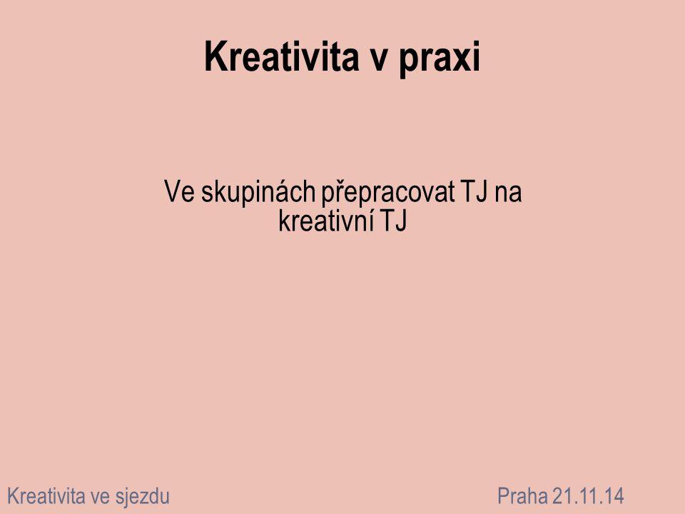 Kreativita v praxi Ve skupinách přepracovat TJ na kreativní TJ Kreativita ve sjezduPraha 21.11.14