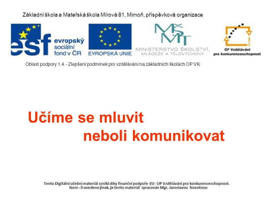 Učíme se mluvit neboli komunikovat Tento Digitální učební materiál vznikl díky finanční podpoře EU- OP Vzdělávání pro konkurenceschopnost. Není –li uv