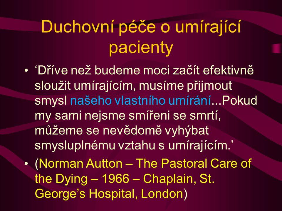 Duchovní péče o umírající pacienty 'Dříve než budeme moci začít efektivně sloužit umírajícím, musíme přijmout smysl našeho vlastního umírání...Pokud my sami nejsme smířeni se smrtí, můžeme se nevědomě vyhýbat smysluplnému vztahu s umírajícím.' (Norman Autton – The Pastoral Care of the Dying – 1966 – Chaplain, St.
