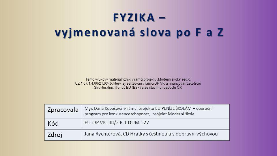 FYZIKA – vyjmenovaná slova po F a Z Zpracovala Mgr. Dana Kubešová v rámci projektu EU PENÍZE ŠKOLÁM – operační program pro konkurenceschopnost, projek