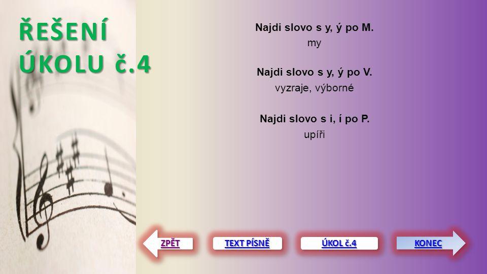 ŘEŠENÍ ÚKOLU č.4 Najdi slovo s y, ý po M. my Najdi slovo s y, ý po V. vyzraje, výborné Najdi slovo s i, í po P. upíři TEXT PÍSNĚ TEXT PÍSNĚ TEXT PÍSNĚ