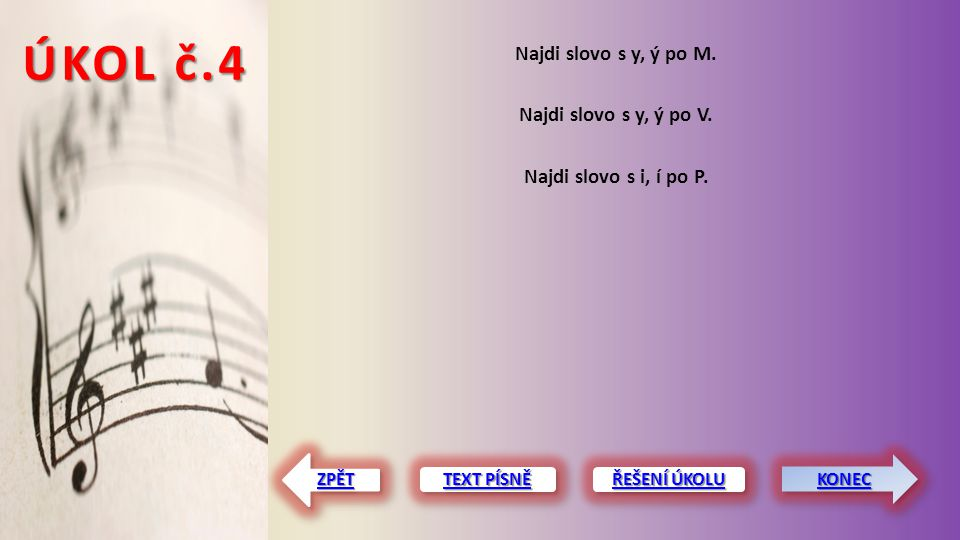 ÚKOL č.4 Najdi slovo s y, ý po M. Najdi slovo s y, ý po V. Najdi slovo s i, í po P. TEXT PÍSNĚ TEXT PÍSNĚ TEXT PÍSNĚ TEXT PÍSNĚ ZPĚT
