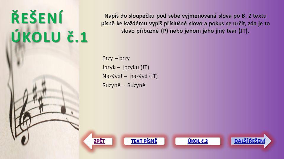 ŘEŠENÍ ÚKOLU č.1 Brzy – brzy Jazyk – jazyku (JT) Nazývat – nazývá (JT) Ruzyně - Ruzyně TEXT PÍSNĚ TEXT PÍSNĚ TEXT PÍSNĚ TEXT PÍSNĚ ZPĚT Napiš do sloup