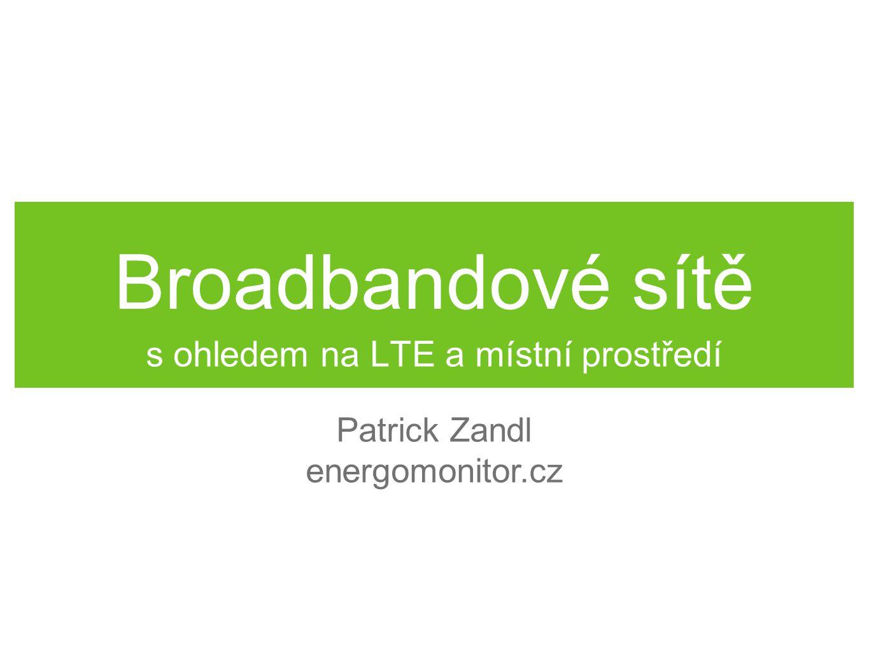 Broadbandové sítě s ohledem na LTE a místní prostředí Patrick Zandl energomonitor.cz