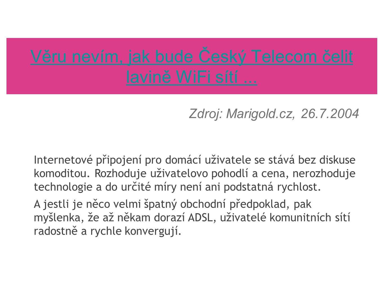 Věru nevím, jak bude Český Telecom čelit lavině WiFi sítí... Zdroj: Marigold.cz, 26.7.2004 Internetové připojení pro domácí uživatele se stává bez dis