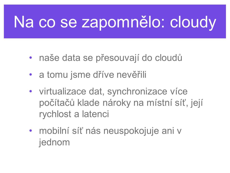 Na co se zapomnělo: cloudy naše data se přesouvají do cloudů a tomu jsme dříve nevěřili virtualizace dat, synchronizace více počítačů klade nároky na