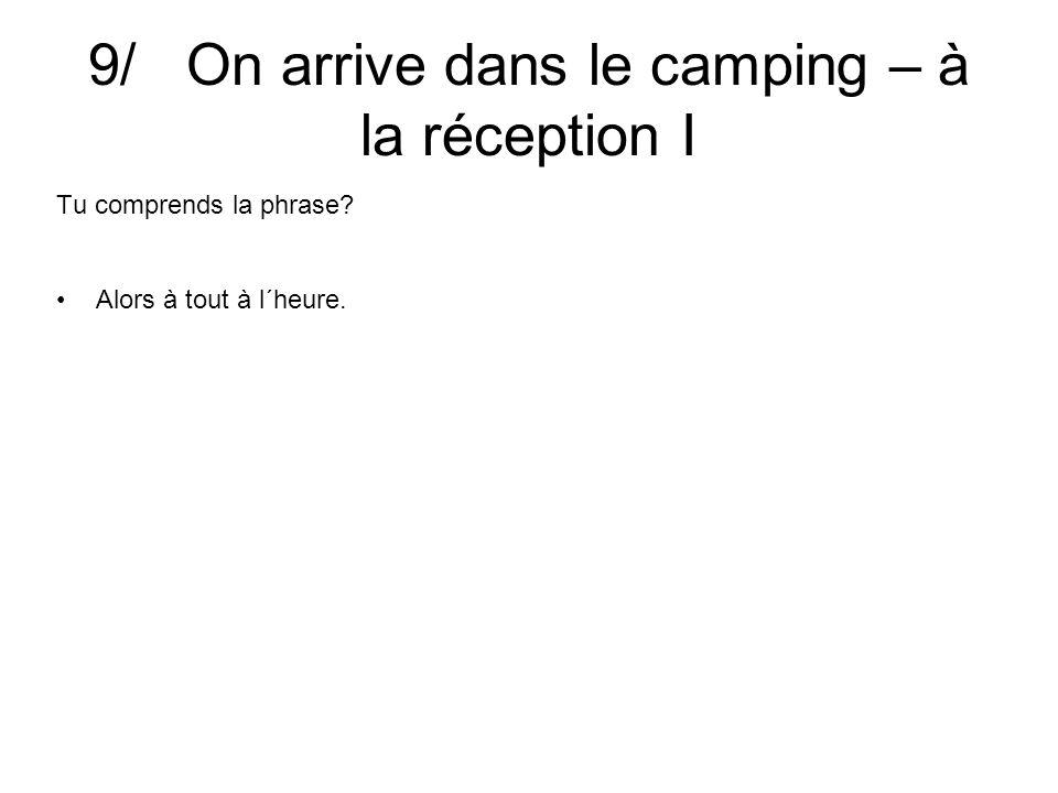 9/ On arrive dans le camping – à la réception I Tu comprends la phrase Alors à tout à l´heure.