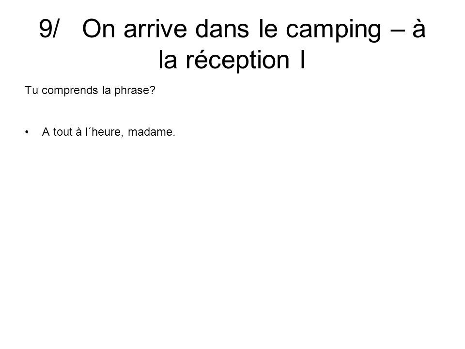 9/ On arrive dans le camping – à la réception I Tu comprends la phrase A tout à l´heure, madame.