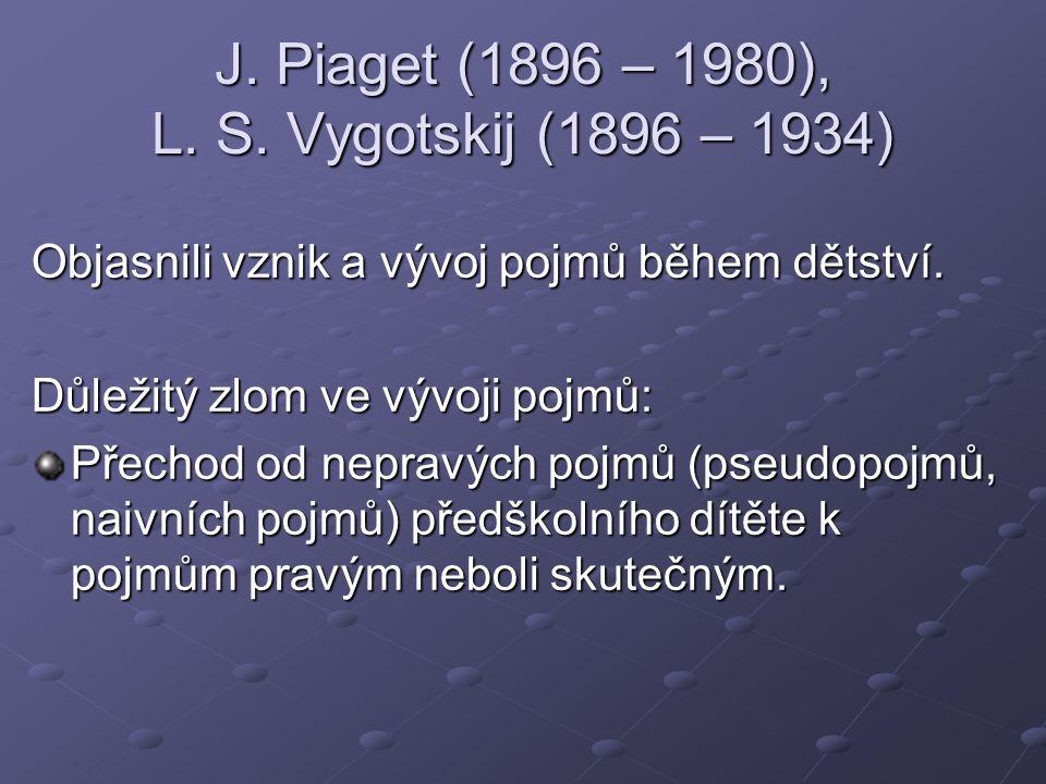 J. Piaget (1896 – 1980), L. S. Vygotskij (1896 – 1934) Objasnili vznik a vývoj pojmů během dětství. Důležitý zlom ve vývoji pojmů: Přechod od nepravýc