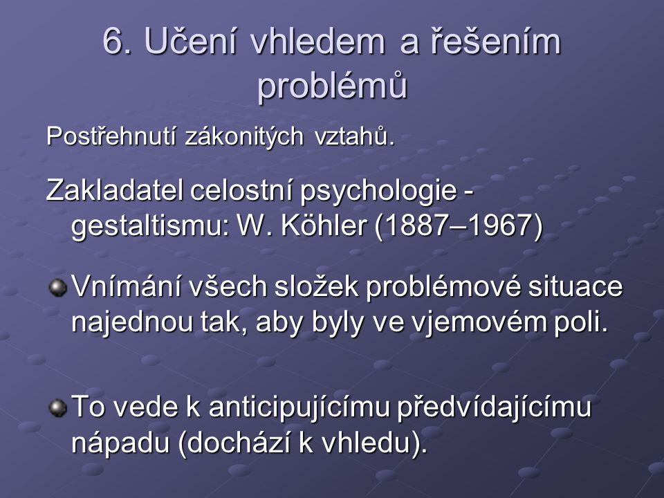6. Učení vhledem a řešením problémů Postřehnutí zákonitých vztahů. Zakladatel celostní psychologie - gestaltismu: W. Köhler (1887–1967) Vnímání všech