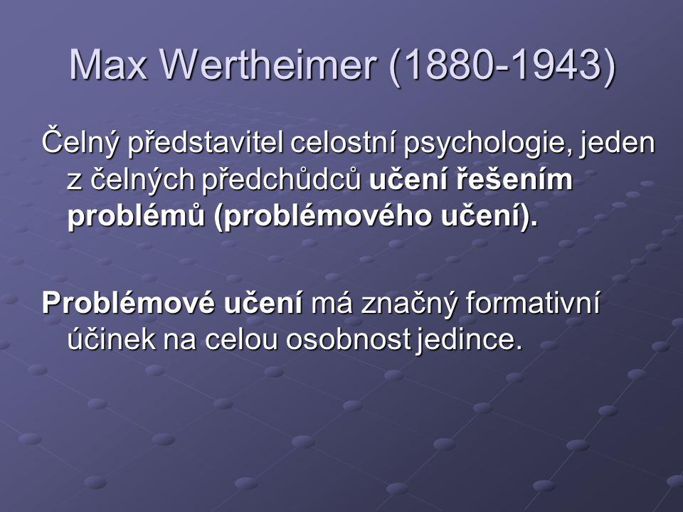 Max Wertheimer (1880-1943) Čelný představitel celostní psychologie, jeden z čelných předchůdců učení řešením problémů (problémového učení). Problémové