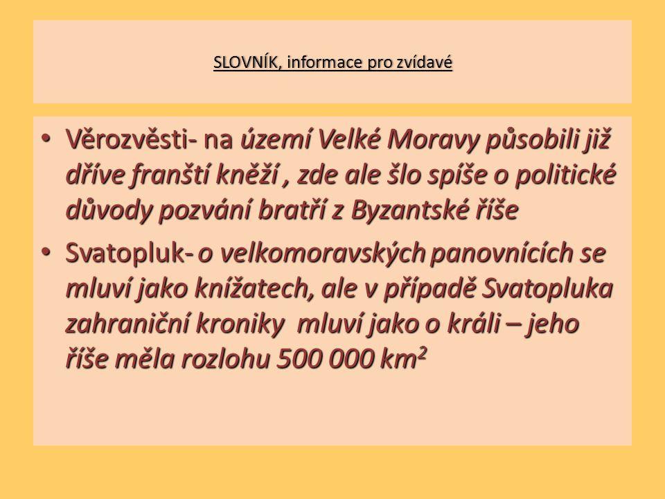 SLOVNÍK, informace pro zvídavéSLOVNÍK, informace pro zvídavé Věrozvěsti- na území Velké Moravy působili již dříve franští kněží, zde ale šlo spíše o politické důvody pozvání bratří z Byzantské říše Věrozvěsti- na území Velké Moravy působili již dříve franští kněží, zde ale šlo spíše o politické důvody pozvání bratří z Byzantské říše Svatopluk- o velkomoravských panovnících se mluví jako knížatech, ale v případě Svatopluka zahraniční kroniky mluví jako o králi – jeho říše měla rozlohu 500 000 km 2 Svatopluk- o velkomoravských panovnících se mluví jako knížatech, ale v případě Svatopluka zahraniční kroniky mluví jako o králi – jeho říše měla rozlohu 500 000 km 2