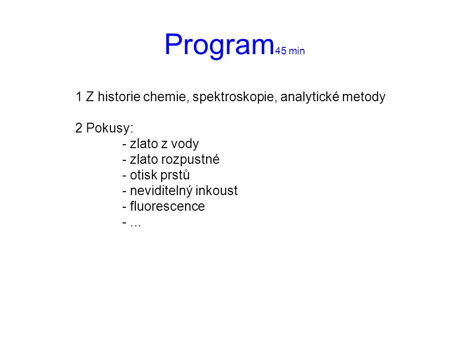 Program 45 min 1 Z historie chemie, spektroskopie, analytické metody 2 Pokusy: - zlato z vody - zlato rozpustné - otisk prstů - neviditelný inkoust -