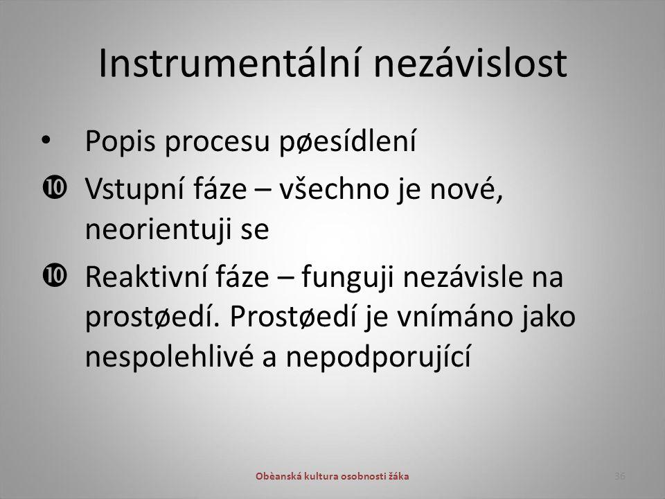 Instrumentální nezávislost Popis procesu pøesídlení  Vstupní fáze – všechno je nové, neorientuji se  Reaktivní fáze – funguji nezávisle na prostøedí.