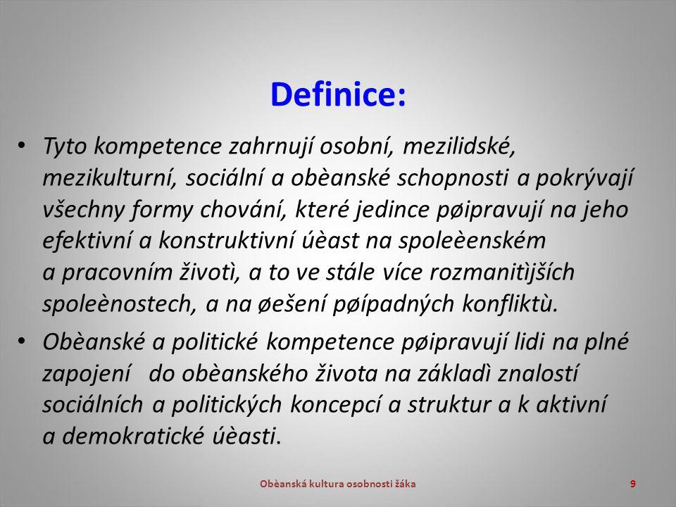 Obèanská kultura osobnosti žáka9 Definice: Tyto kompetence zahrnují osobní, mezilidské, mezikulturní, sociální a obèanské schopnosti a pokrývají všechny formy chování, které jedince pøipravují na jeho efektivní a konstruktivní úèast na spoleèenském a pracovním životì, a to ve stále více rozmanitìjších spoleènostech, a na øešení pøípadných konfliktù.