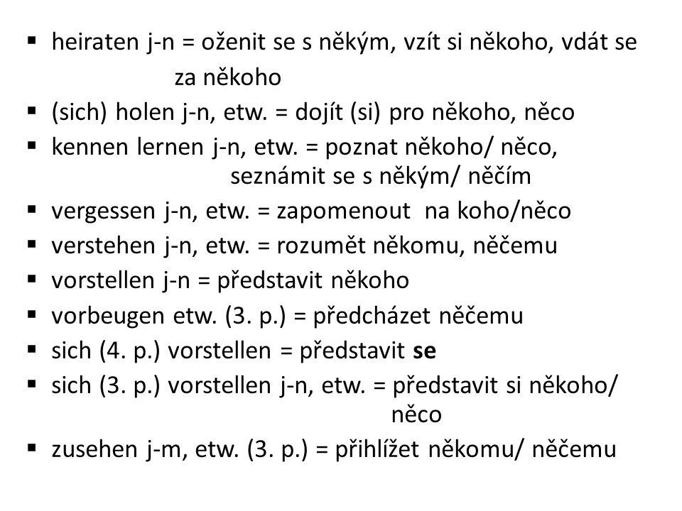  heiraten j-n = oženit se s někým, vzít si někoho, vdát se za někoho  (sich) holen j-n, etw.
