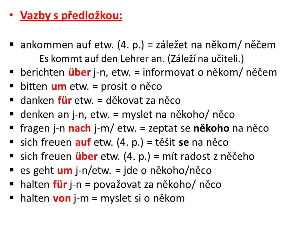 Vazby s předložkou:  ankommen auf etw. (4. p.) = záležet na někom/ něčem Es kommt auf den Lehrer an. (Záleží na učiteli.)  berichten über j-n, etw.