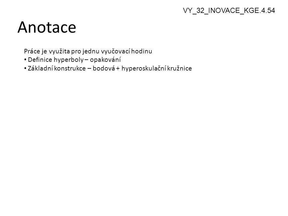 Anotace 2 Práce je využita pro jednu vyučovací hodinu Definice hyperboly – opakování Základní konstrukce – bodová + hyperoskulační kružnice VY_32_INOVACE_KGE.4.54