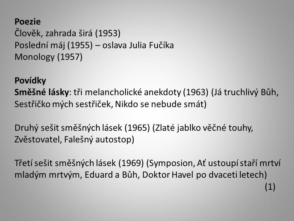Poezie Člověk, zahrada širá (1953) Poslední máj (1955) – oslava Julia Fučíka Monology (1957) Povídky Směšné lásky: tři melancholické anekdoty (1963) (Já truchlivý Bůh, Sestřičko mých sestřiček, Nikdo se nebude smát) Druhý sešit směšných lásek (1965) (Zlaté jablko věčné touhy, Zvěstovatel, Falešný autostop) Třetí sešit směšných lásek (1969) (Symposion, Ať ustoupí staří mrtví mladým mrtvým, Eduard a Bůh, Doktor Havel po dvaceti letech) (1)