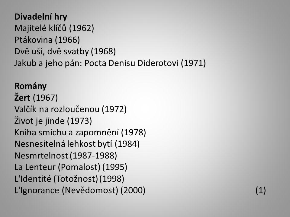 Divadelní hry Majitelé klíčů (1962) Ptákovina (1966) Dvě uši, dvě svatby (1968) Jakub a jeho pán: Pocta Denisu Diderotovi (1971) Romány Žert (1967) Valčík na rozloučenou (1972) Život je jinde (1973) Kniha smíchu a zapomnění (1978) Nesnesitelná lehkost bytí (1984) Nesmrtelnost (1987-1988) La Lenteur (Pomalost) (1995) L Identité (Totožnost) (1998) L Ignorance (Nevědomost) (2000) (1)