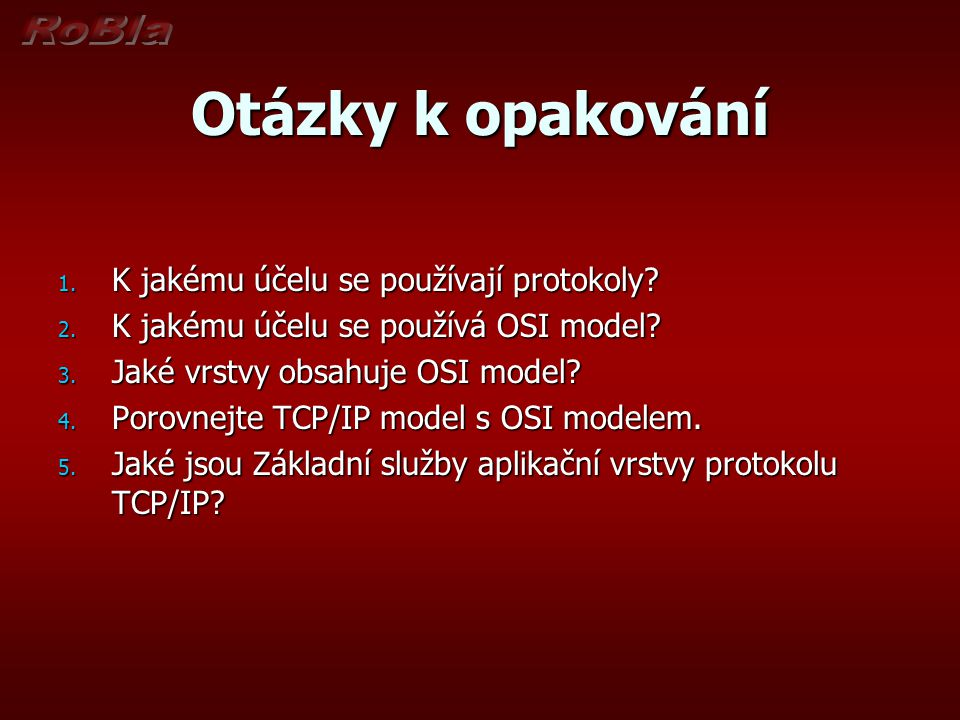 Otázky k opakování 1. K jakému účelu se používají protokoly? 2. K jakému účelu se používá OSI model? 3. Jaké vrstvy obsahuje OSI model? 4. Porovnejte