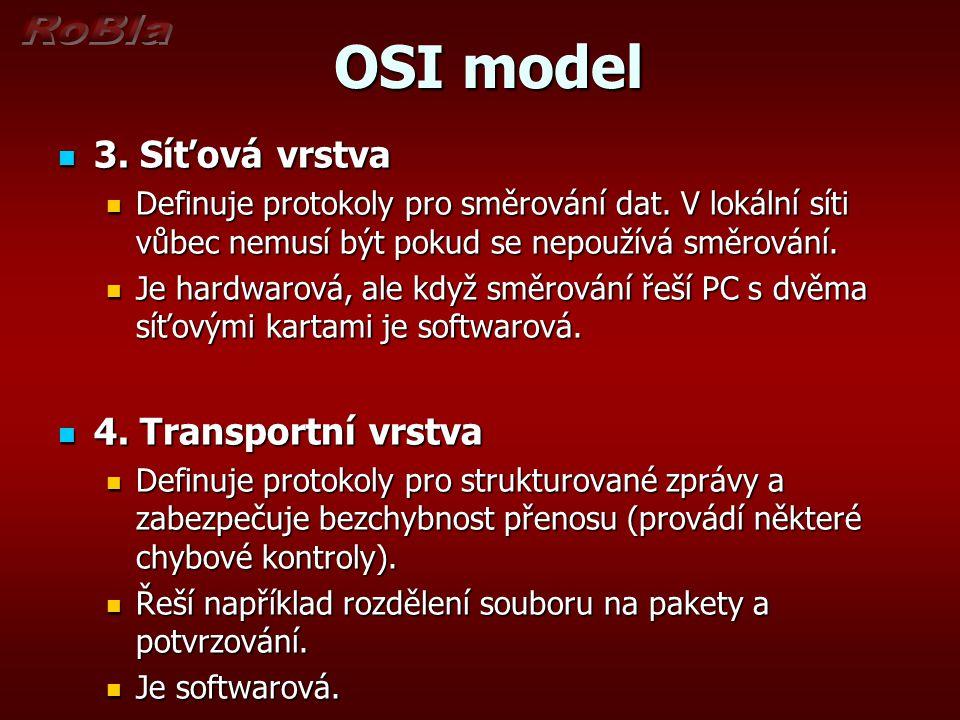 OSI model OSI model 3. Síťová vrstva 3. Síťová vrstva Definuje protokoly pro směrování dat. V lokální síti vůbec nemusí být pokud se nepoužívá směrová