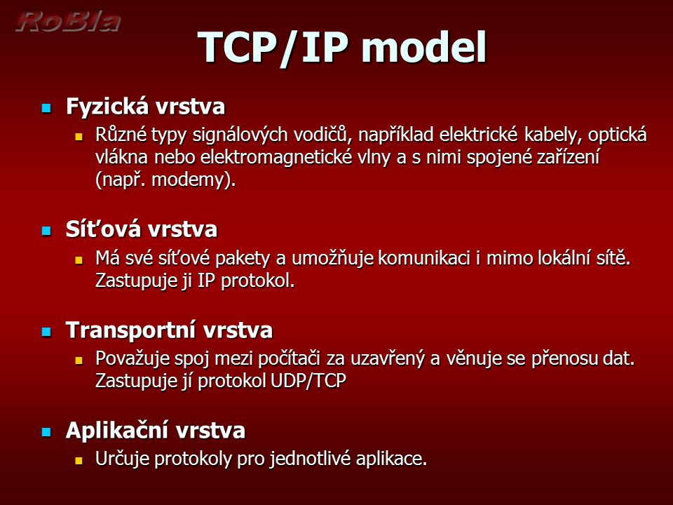 TCP/IP model TCP/IP model Fyzická vrstva Fyzická vrstva Různé typy signálových vodičů, například elektrické kabely, optická vlákna nebo elektromagneti