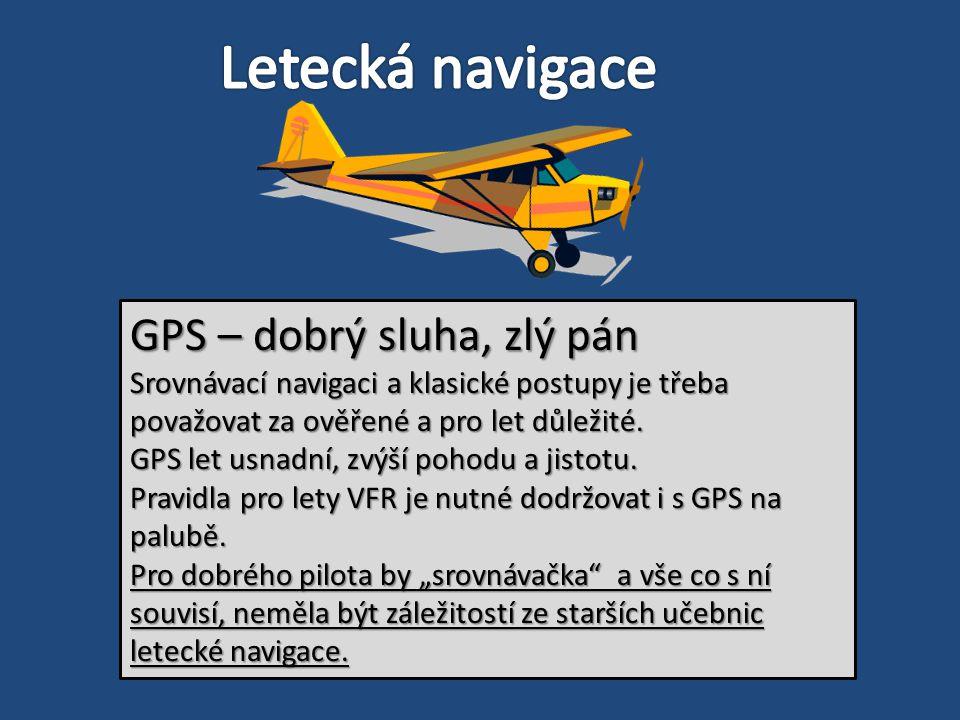 GPS – dobrý sluha, zlý pán Srovnávací navigaci a klasické postupy je třeba považovat za ověřené a pro let důležité. GPS let usnadní, zvýší pohodu a ji