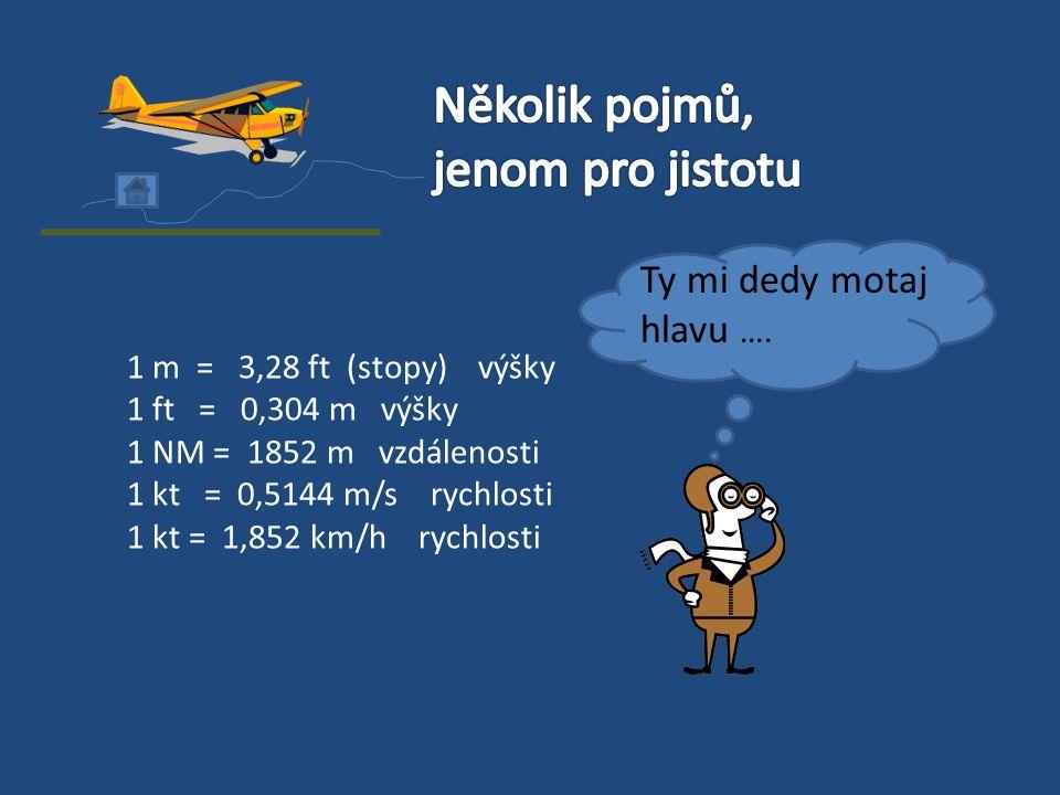 1 m = 3,28 ft (stopy) výšky 1 ft = 0,304 m výšky 1 NM = 1852 m vzdálenosti 1 kt = 0,5144 m/s rychlosti 1 kt = 1,852 km/h rychlosti Ty mi dedy motaj hl