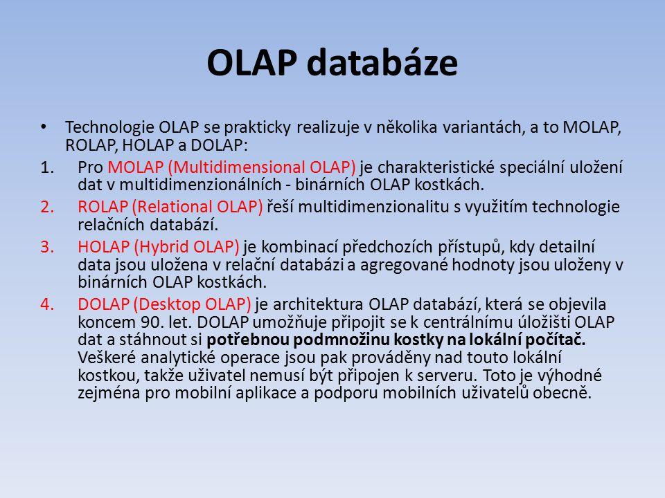 OLAP databáze Technologie OLAP se prakticky realizuje v několika variantách, a to MOLAP, ROLAP, HOLAP a DOLAP: 1.Pro MOLAP (Multidimensional OLAP) je