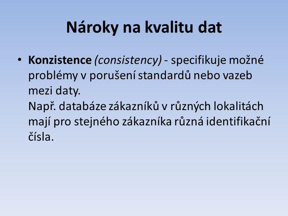 Nároky na kvalitu dat Konzistence (consistency) - specifikuje možné problémy v porušení standardů nebo vazeb mezi daty. Např. databáze zákazníků v růz