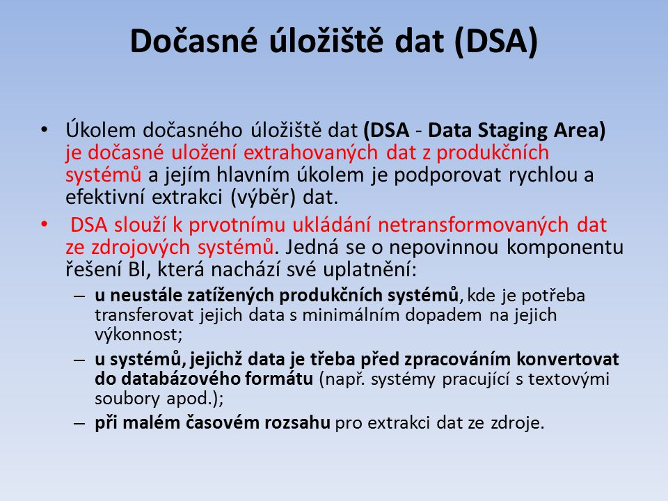 Dočasné úložiště dat (DSA) Úkolem dočasného úložiště dat (DSA - Data Staging Area) je dočasné uložení extrahovaných dat z produkčních systémů a jejím