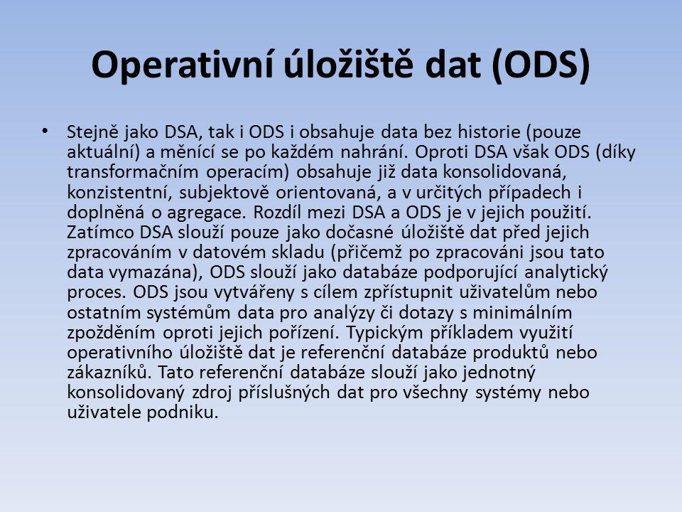 Operativní úložiště dat (ODS) Stejně jako DSA, tak i ODS i obsahuje data bez historie (pouze aktuální) a měnící se po každém nahrání. Oproti DSA však