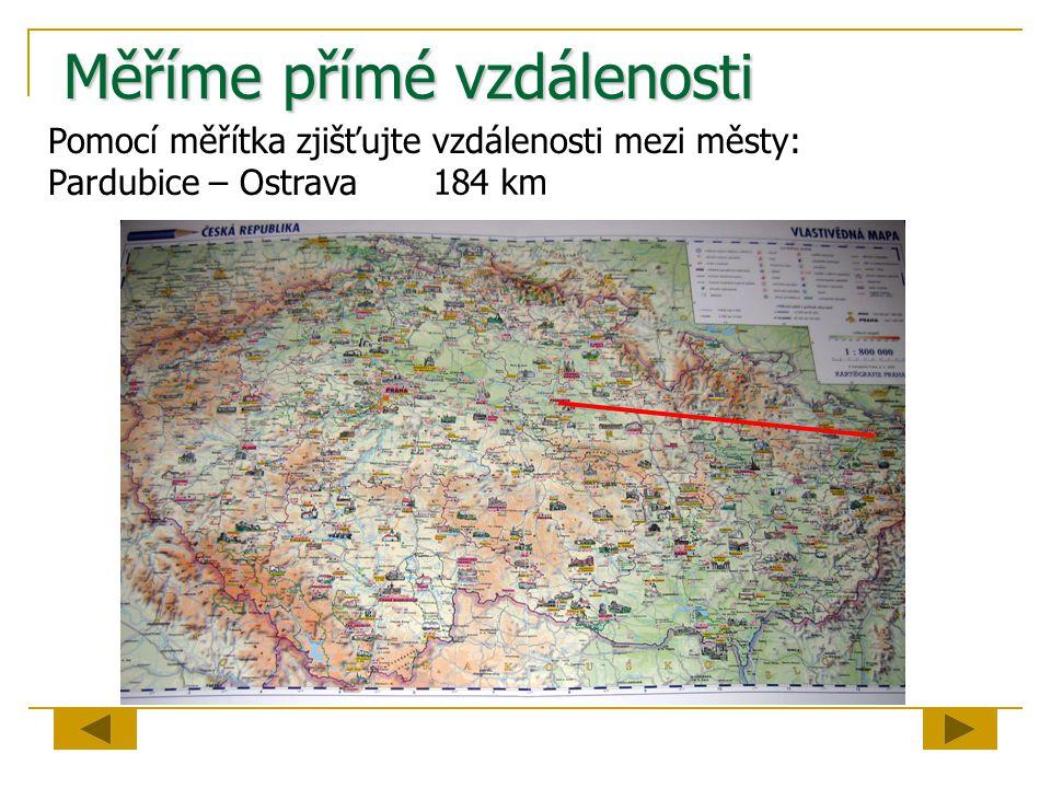 Měříme přímé vzdálenosti Pomocí měřítka zjišťujte vzdálenosti mezi městy: Pardubice – Ostrava 184 km