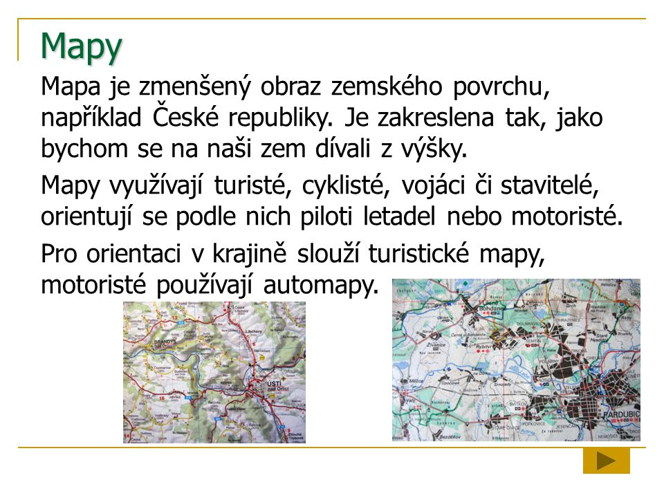 Mapy Mapa je zmenšený obraz zemského povrchu, například České republiky. Je zakreslena tak, jako bychom se na naši zem dívali z výšky. Mapy využívají
