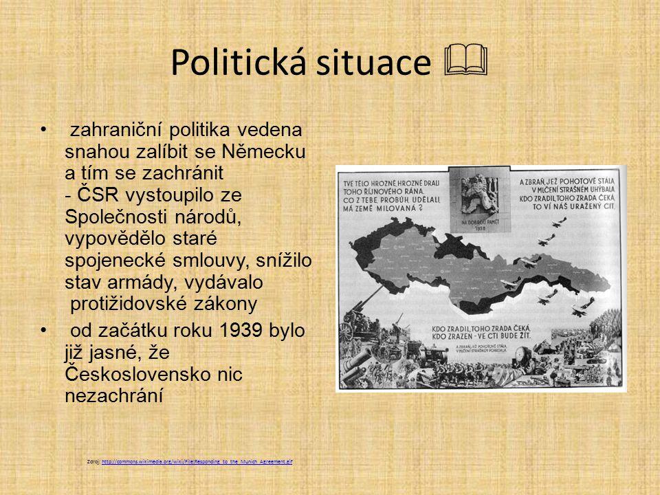 Politická situace  zahraniční politika vedena snahou zalíbit se Německu a tím se zachránit - ČSR vystoupilo ze Společnosti národů, vypovědělo staré spojenecké smlouvy, snížilo stav armády, vydávalo protižidovské zákony od začátku roku 1939 bylo již jasné, že Československo nic nezachrání Zdroj: http://commons.wikimedia.org/wiki/File:Responding_to_the_Munich_Agreement.gifhttp://commons.wikimedia.org/wiki/File:Responding_to_the_Munich_Agreement.gif