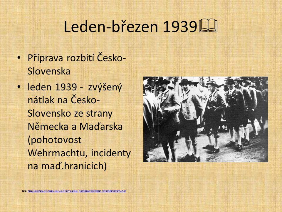 Leden-březen 1939  Příprava rozbití Česko- Slovenska leden 1939 - zvýšený nátlak na Česko- Slovensko ze strany Německa a Maďarska (pohotovost Wehrmachtu, incidenty na maď.hranicích) Zdroj: http://commons.wikimedia.org/wiki/File:Provokace_%C4%8Desk%C3%BDch_N%C4%9Bmc%C5%AF.gifhttp://commons.wikimedia.org/wiki/File:Provokace_%C4%8Desk%C3%BDch_N%C4%9Bmc%C5%AF.gif
