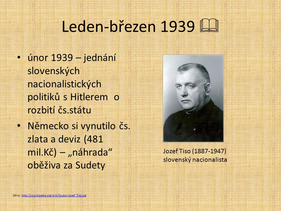 Leden-březen 1939  únor 1939 – jednání slovenských nacionalistických politiků s Hitlerem o rozbití čs.státu Německo si vynutilo čs. zlata a deviz (48